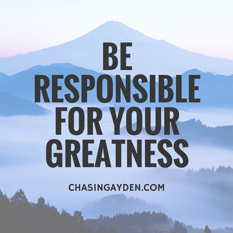 Be responsoble for your greatness